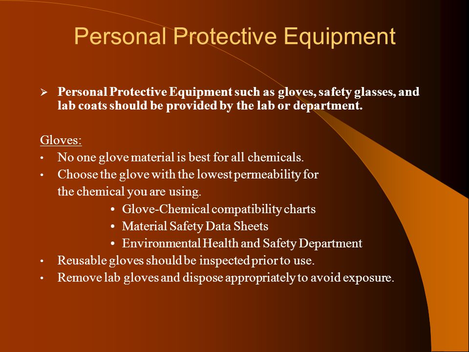 Personal Protective Equipment  Personal Protective Equipment such as gloves, safety glasses, and lab coats should be provided by the lab or departmen