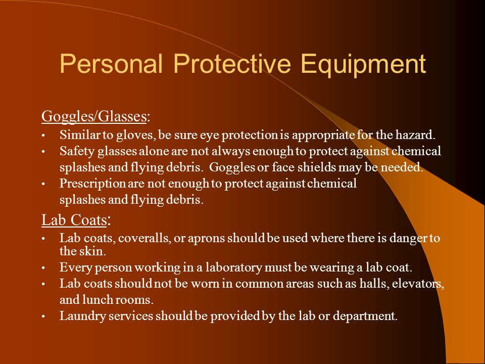 Personal Protective Equipment Goggles/Glasses: Similar to gloves, be sure eye protection is appropriate for the hazard. Safety glasses alone are not a