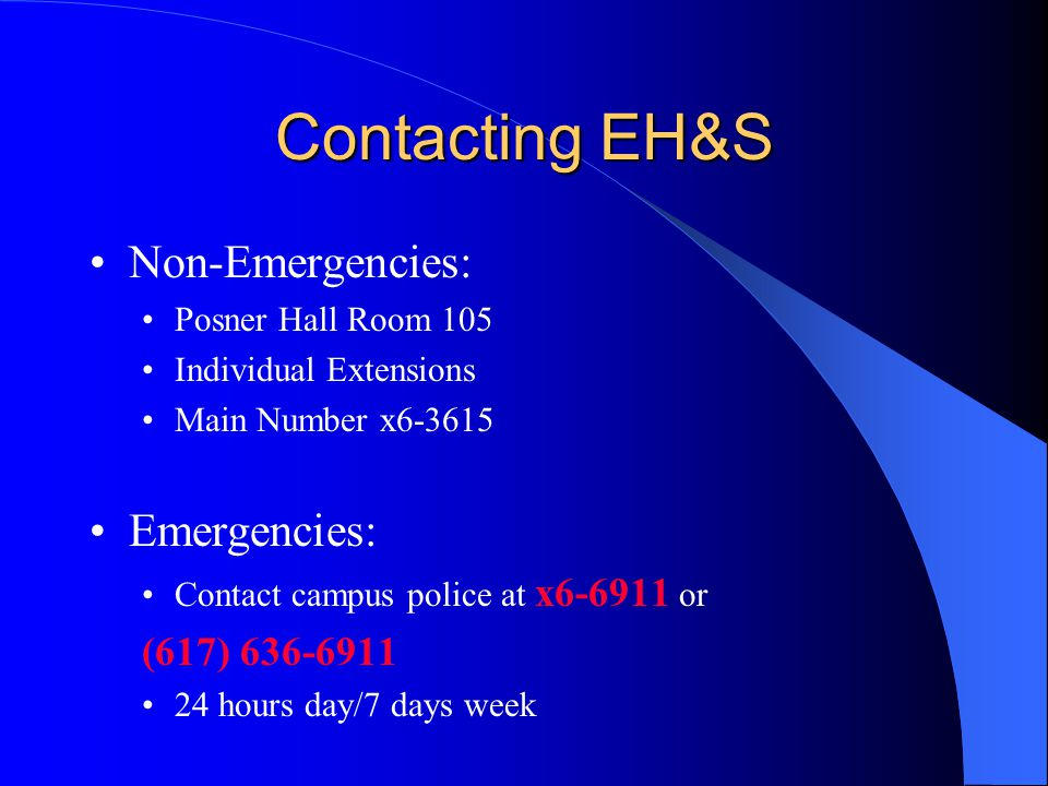Contacting EH&S Non-Emergencies: Posner Hall Room 105 Individual Extensions Main Number x6-3615 Emergencies: Contact campus police at x6-6911 or (617)