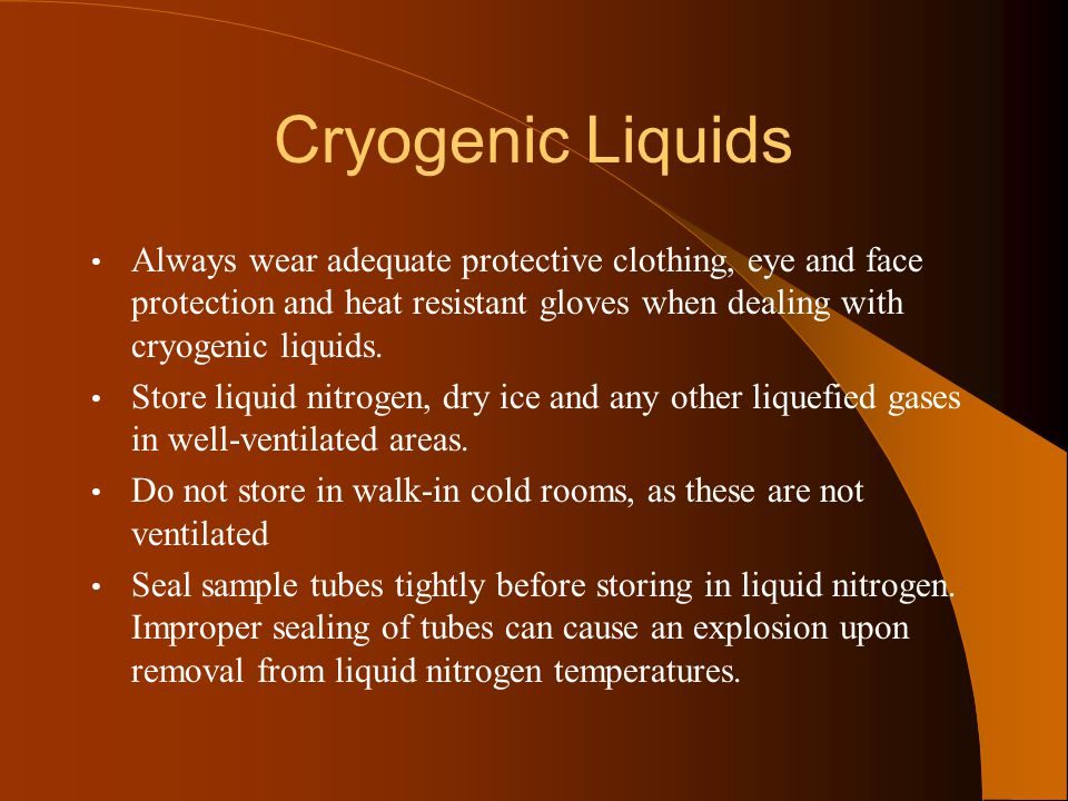 Cryogenic Liquids Always wear adequate protective clothing, eye and face protection and heat resistant gloves when dealing with cryogenic liquids. Sto