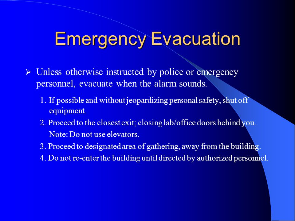 Emergency Evacuation  Unless otherwise instructed by police or emergency personnel, evacuate when the alarm sounds. 1. If possible and without jeopar