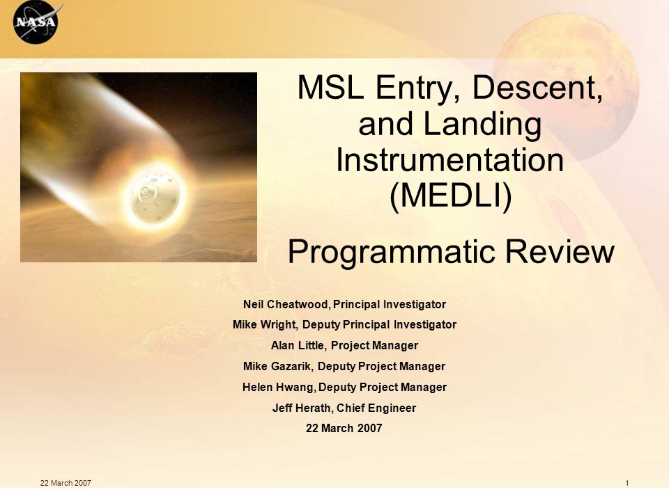 22 March 20071 MSL Entry, Descent, and Landing Instrumentation (MEDLI) Programmatic Review Neil Cheatwood, Principal Investigator Mike Wright, Deputy Principal Investigator Alan Little, Project Manager Mike Gazarik, Deputy Project Manager Helen Hwang, Deputy Project Manager Jeff Herath, Chief Engineer 22 March 2007