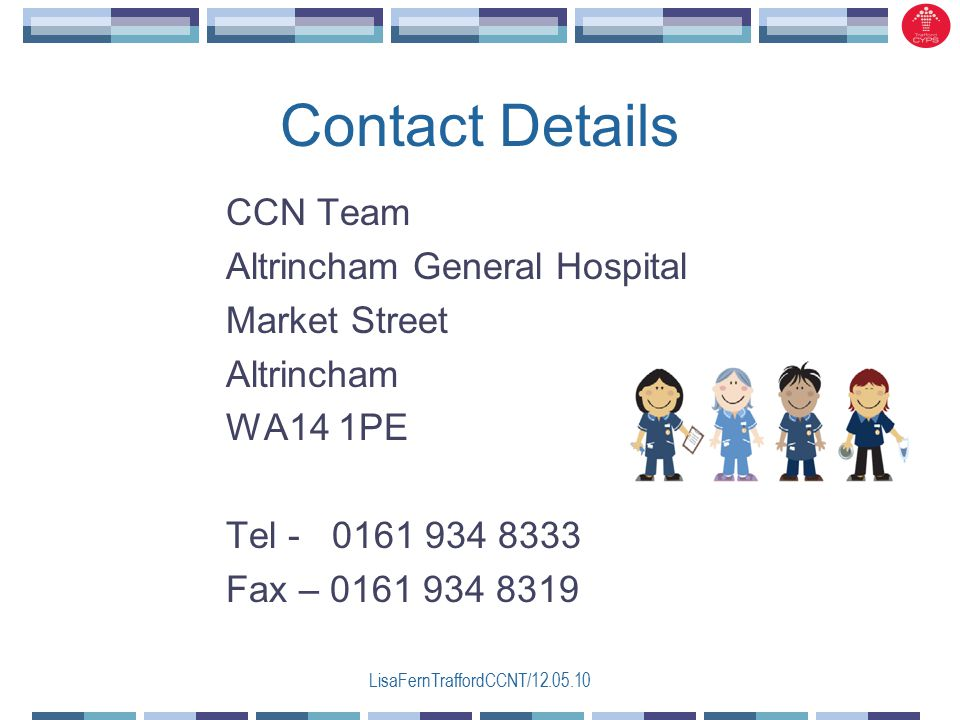LisaFernTraffordCCNT/12.05.10 Contact Details CCN Team Altrincham General Hospital Market Street Altrincham WA14 1PE Tel - 0161 934 8333 Fax – 0161 934 8319