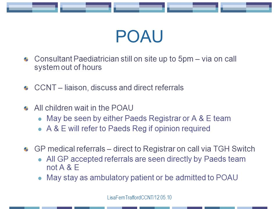 LisaFernTraffordCCNT/12.05.10 Consultant Paediatrician still on site up to 5pm – via on call system out of hours CCNT – liaison, discuss and direct referrals All children wait in the POAU May be seen by either Paeds Registrar or A & E team A & E will refer to Paeds Reg if opinion required GP medical referrals – direct to Registrar on call via TGH Switch All GP accepted referrals are seen directly by Paeds team not A & E May stay as ambulatory patient or be admitted to POAU POAU