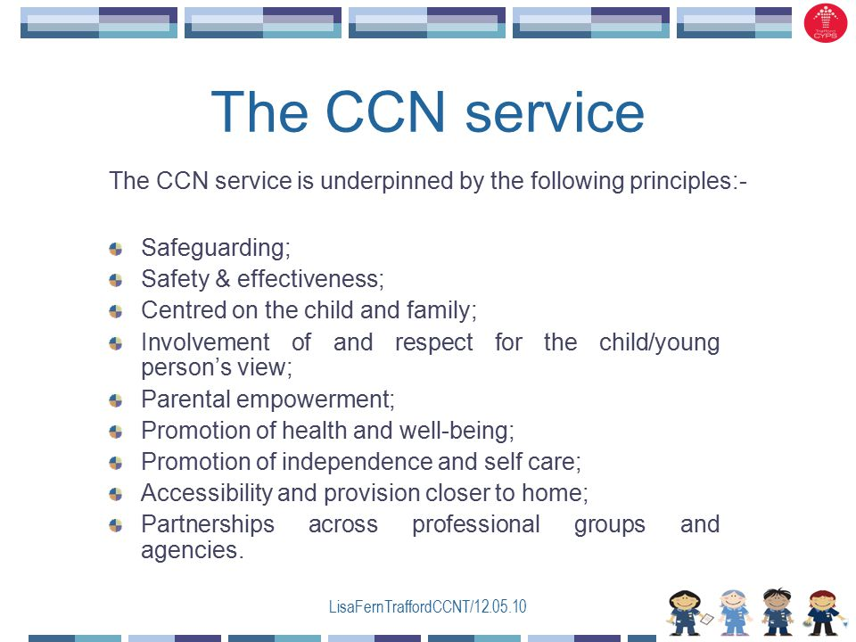 LisaFernTraffordCCNT/12.05.10 The CCN service Safeguarding; Safety & effectiveness; Centred on the child and family; Involvement of and respect for the child/young person's view; Parental empowerment; Promotion of health and well-being; Promotion of independence and self care; Accessibility and provision closer to home; Partnerships across professional groups and agencies.