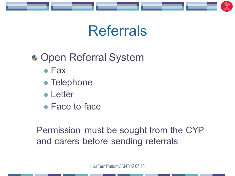 LisaFernTraffordCCNT/ Referrals Permission must be sought from the CYP and carers before sending referrals Open Referral System Fax Telephone Letter Face to face