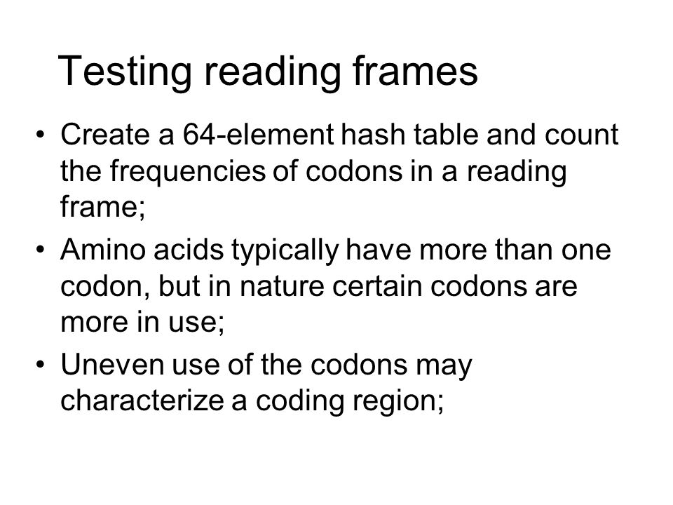 Testing reading frames Create a 64-element hash table and count the frequencies of codons in a reading frame; Amino acids typically have more than one codon, but in nature certain codons are more in use; Uneven use of the codons may characterize a coding region;