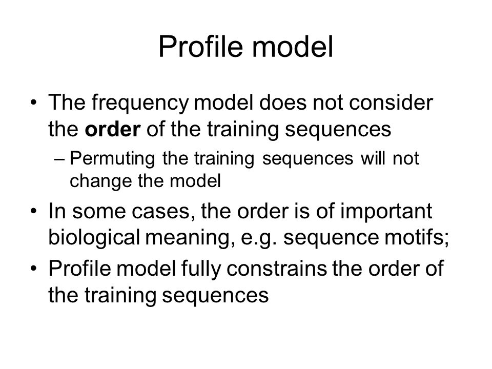 Profile model The frequency model does not consider the order of the training sequences –Permuting the training sequences will not change the model In some cases, the order is of important biological meaning, e.g.