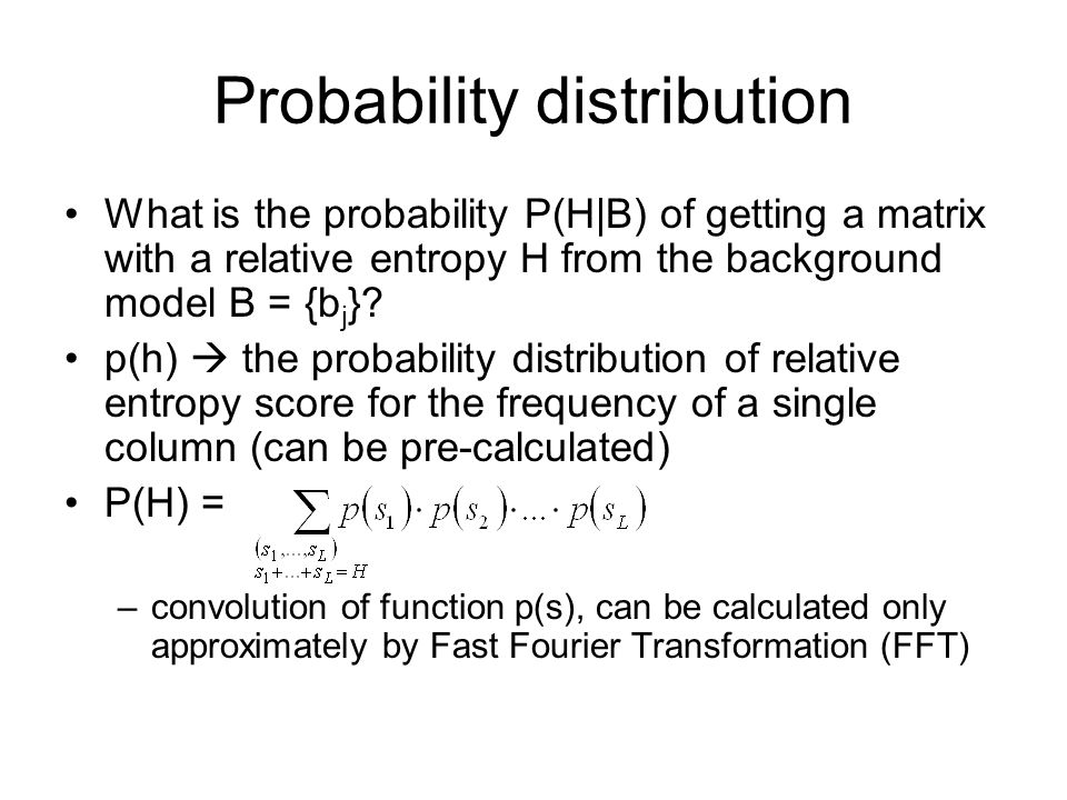 Probability distribution What is the probability P(H|B) of getting a matrix with a relative entropy H from the background model B = {b j }.