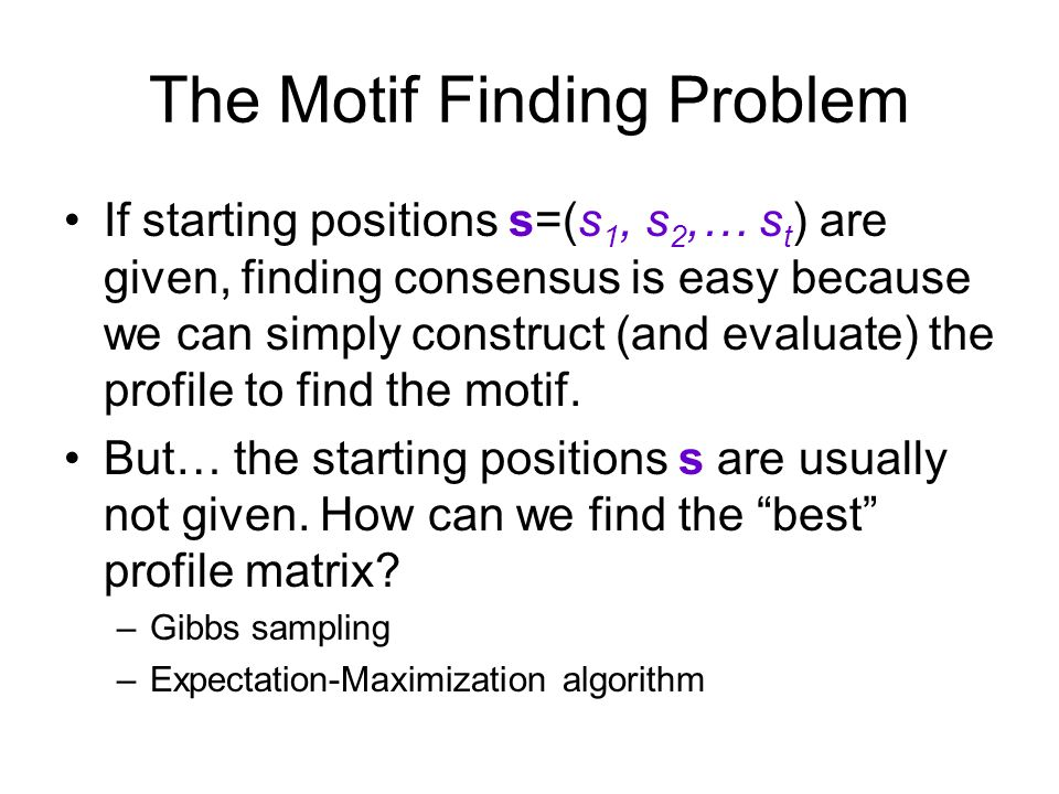 The Motif Finding Problem If starting positions s=(s 1, s 2,… s t ) are given, finding consensus is easy because we can simply construct (and evaluate) the profile to find the motif.
