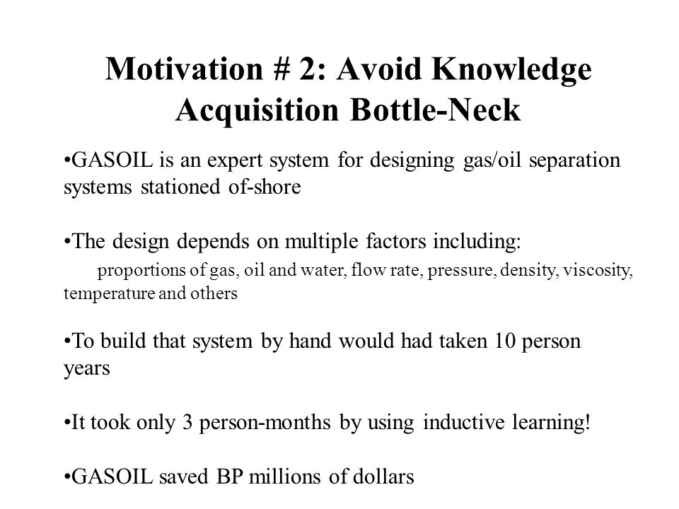 Motivation # 2: Avoid Knowledge Acquisition Bottle-Neck GASOIL is an expert system for designing gas/oil separation systems stationed of-shore The design depends on multiple factors including: proportions of gas, oil and water, flow rate, pressure, density, viscosity, temperature and others To build that system by hand would had taken 10 person years It took only 3 person-months by using inductive learning.