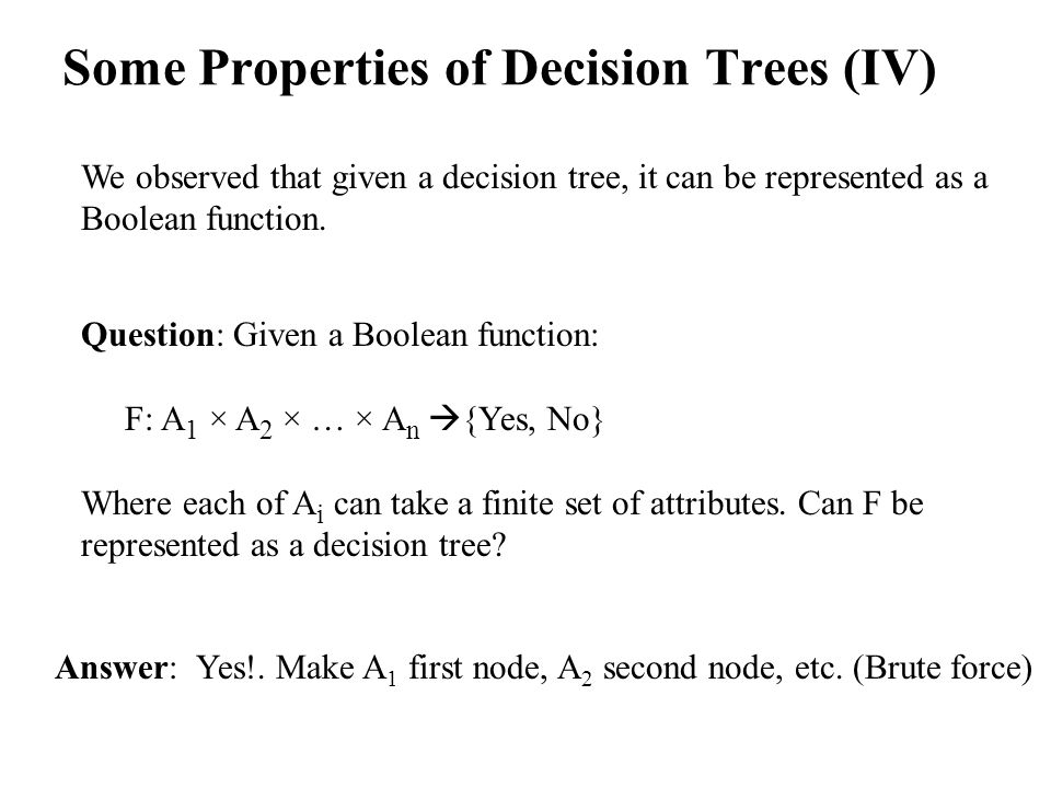 Some Properties of Decision Trees (IV) We observed that given a decision tree, it can be represented as a Boolean function.