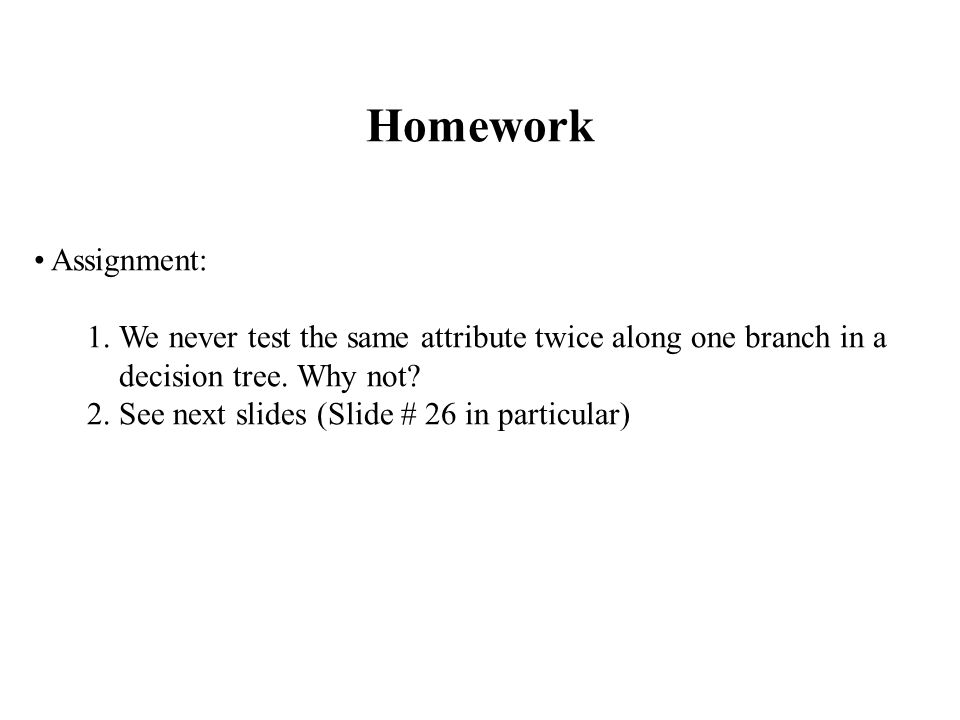 Homework Assignment: 1.We never test the same attribute twice along one branch in a decision tree.