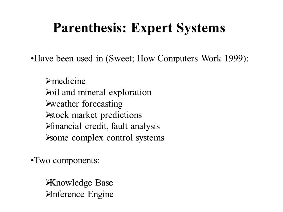 Parenthesis: Expert Systems Have been used in (Sweet; How Computers Work 1999):  medicine  oil and mineral exploration  weather forecasting  stock market predictions  financial credit, fault analysis  some complex control systems Two components:  Knowledge Base  Inference Engine