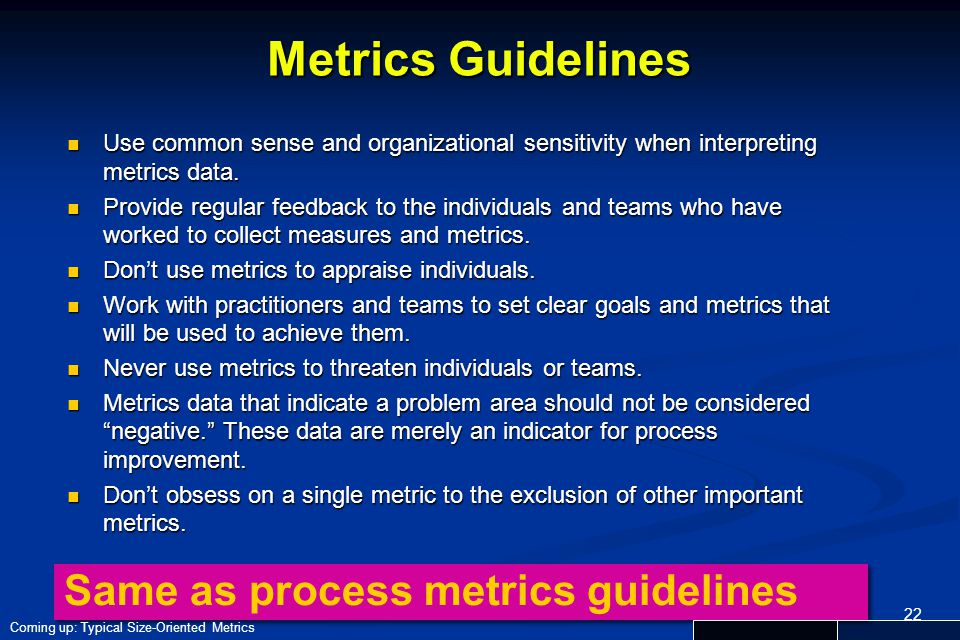 22 Metrics Guidelines Use common sense and organizational sensitivity when interpreting metrics data. Use common sense and organizational sensitivity