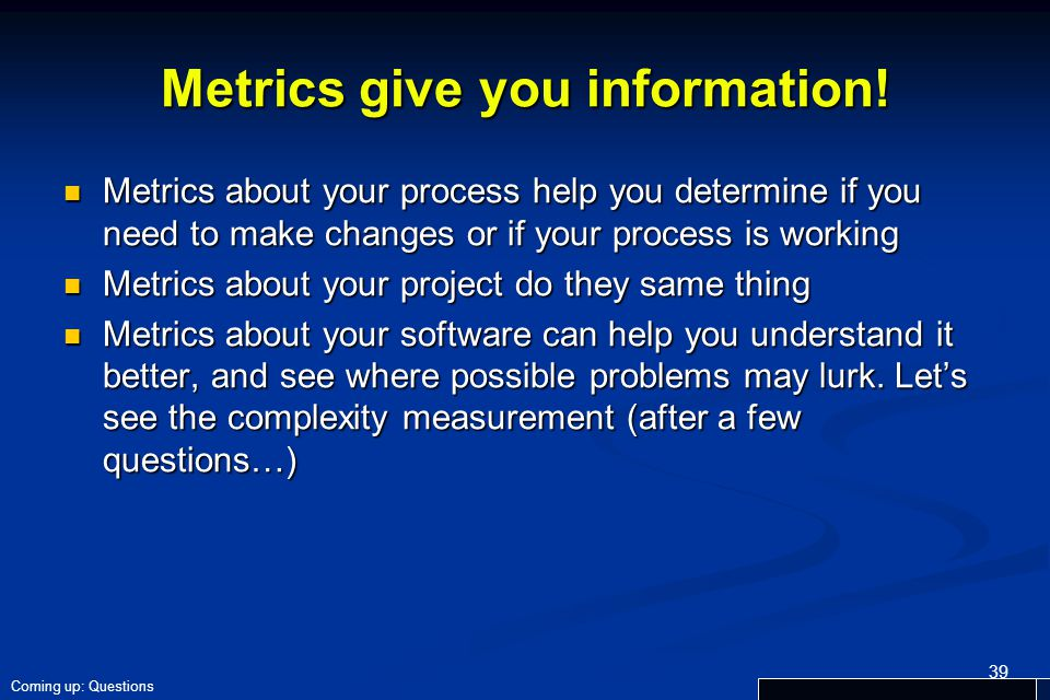 Metrics give you information! Metrics about your process help you determine if you need to make changes or if your process is working Metrics about yo