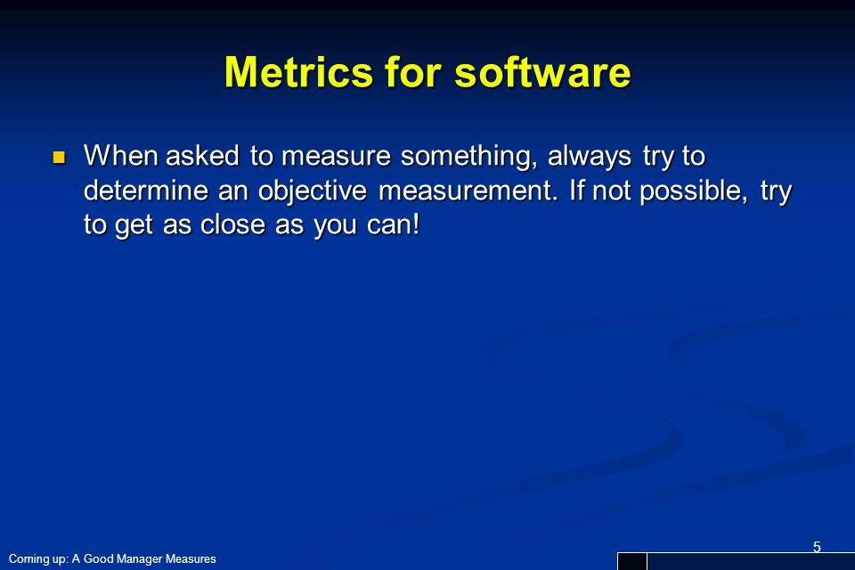 Metrics for software When asked to measure something, always try to determine an objective measurement. If not possible, try to get as close as you ca