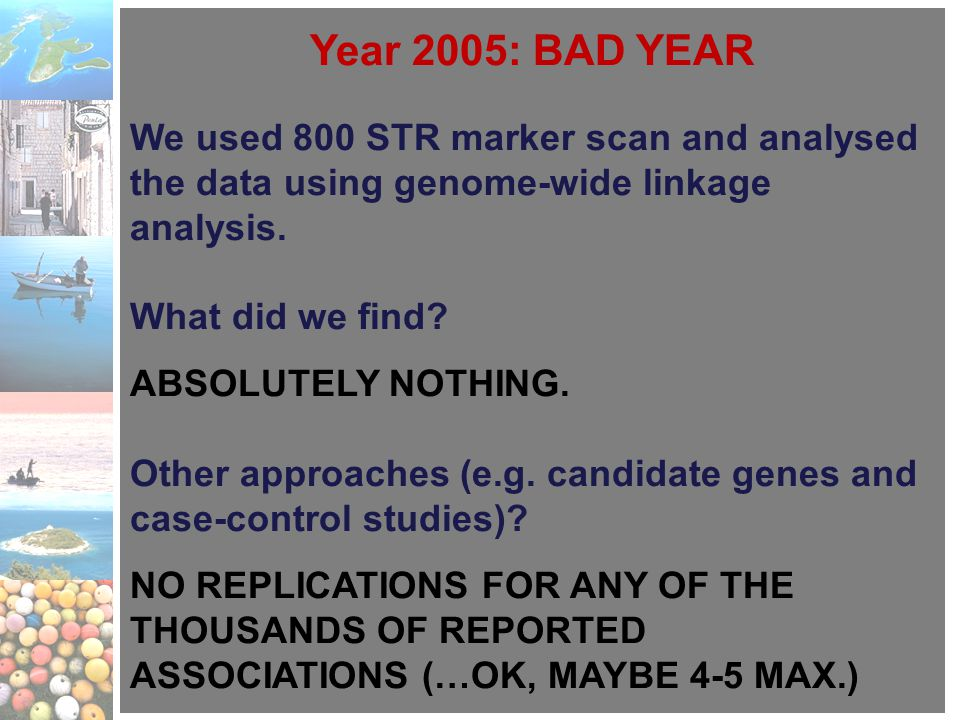 Year 2005: BAD YEAR We used 800 STR marker scan and analysed the data using genome-wide linkage analysis. What did we find? ABSOLUTELY NOTHING. Other