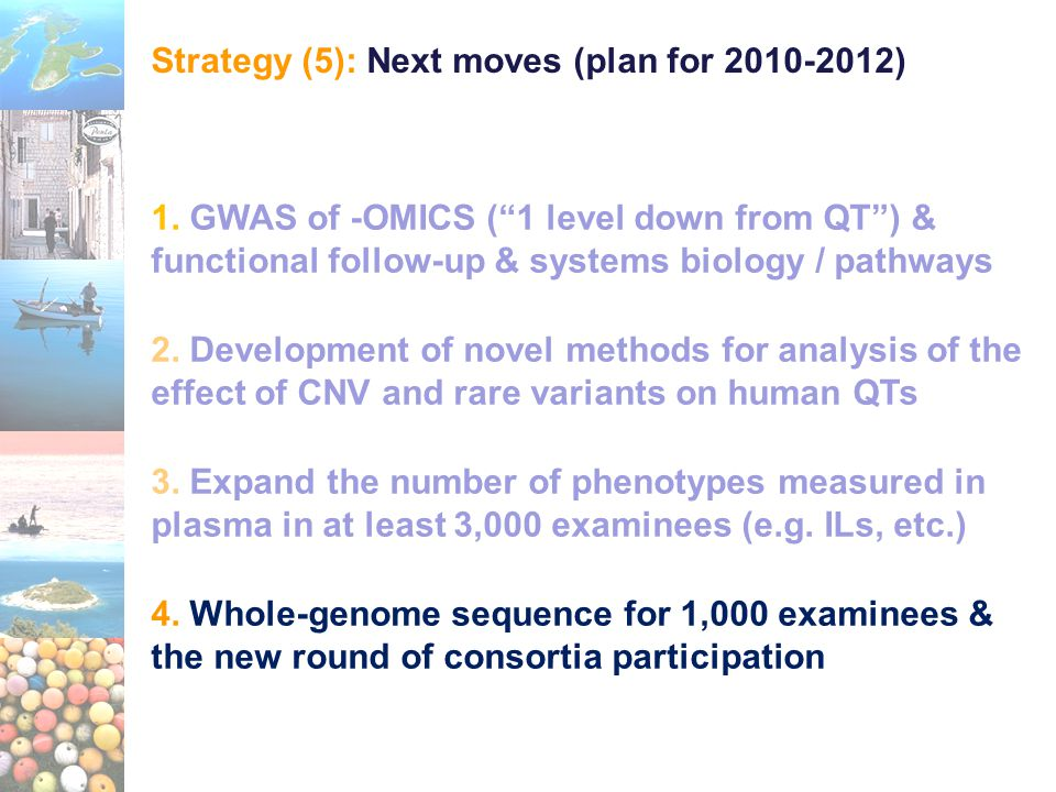 "Strategy (5): Next moves (plan for 2010-2012) 1. GWAS of -OMICS (""1 level down from QT"") & functional follow-up & systems biology / pathways 2. Develo"