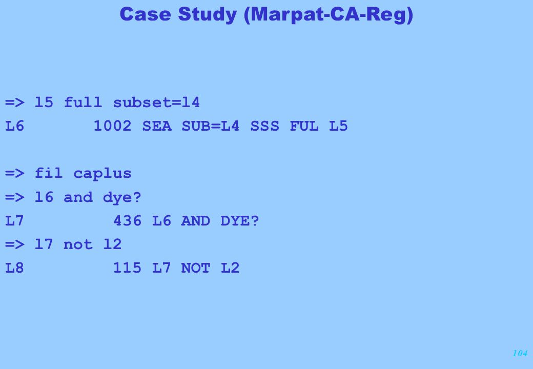 104 => l5 full subset=l4 L6 1002 SEA SUB=L4 SSS FUL L5 => fil caplus => l6 and dye? L7 436 L6 AND DYE? => l7 not l2 L8 115 L7 NOT L2 Case Study (Marpa