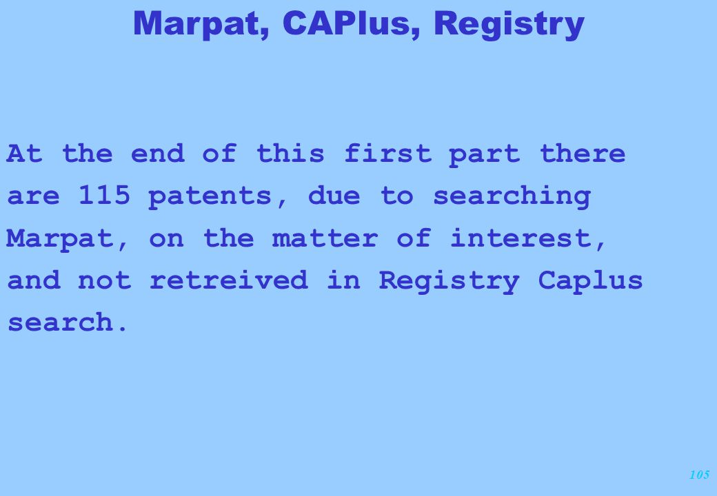105 At the end of this first part there are 115 patents, due to searching Marpat, on the matter of interest, and not retreived in Registry Caplus search.