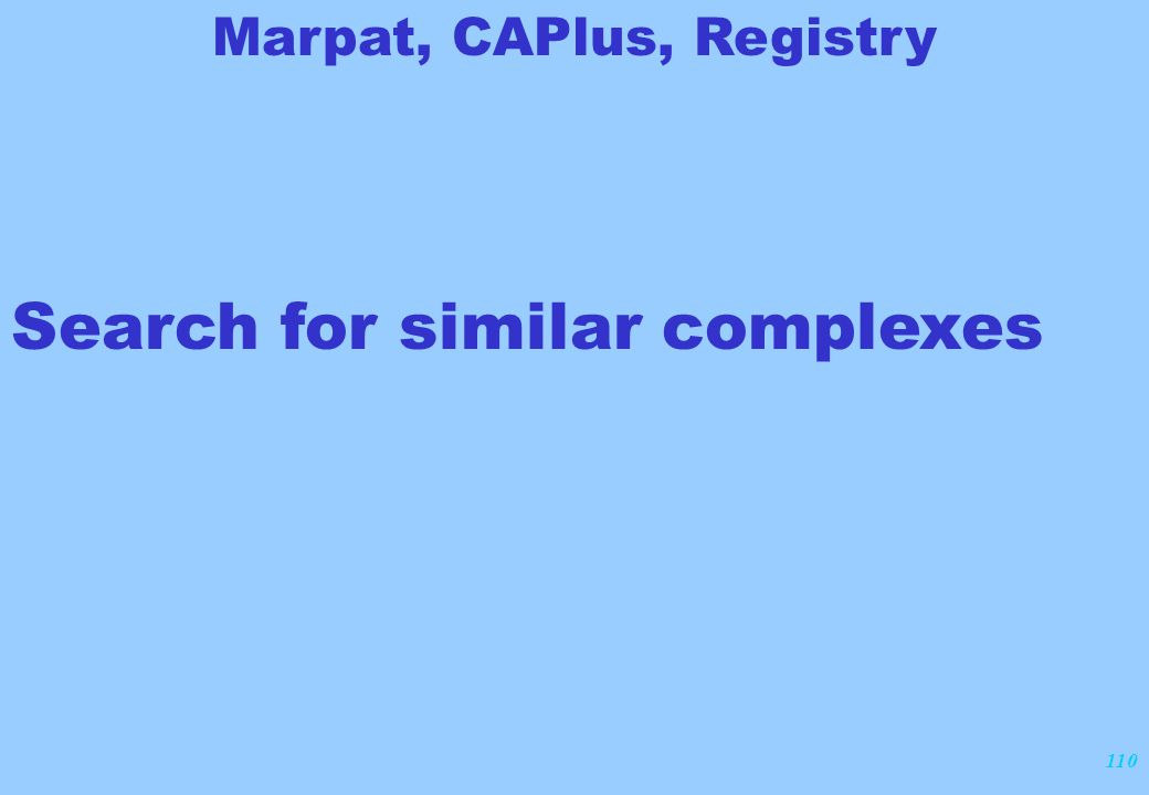 110 Search for similar complexes Marpat, CAPlus, Registry
