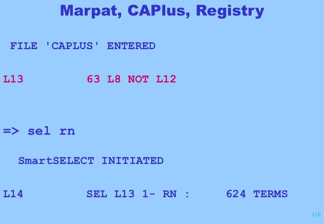 119 FILE 'CAPLUS' ENTERED L13 63 L8 NOT L12 => sel rn SmartSELECT INITIATED L14 SEL L13 1- RN : 624 TERMS Marpat, CAPlus, Registry