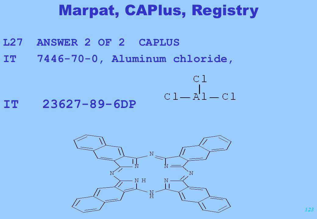 123 L27 ANSWER 2 OF 2 CAPLUS IT 7446-70-0, Aluminum chloride, IT 23627-89-6DP Marpat, CAPlus, Registry