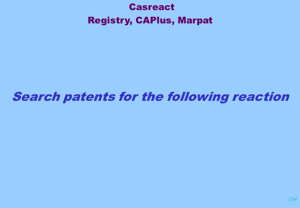 134 Search patents for the following reaction Casreact Registry, CAPlus, Marpat