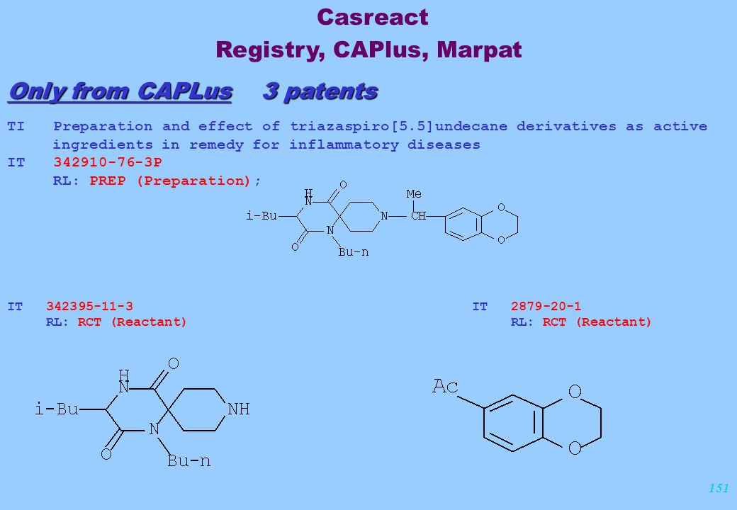 151 Only from CAPLus 3 patents TI Preparation and effect of triazaspiro[5.5]undecane derivatives as active ingredients in remedy for inflammatory diseases IT 342910-76-3P RL: PREP (Preparation); IT 342395-11-3 RL: RCT (Reactant) IT 2879-20-1 RL: RCT (Reactant) Casreact Registry, CAPlus, Marpat