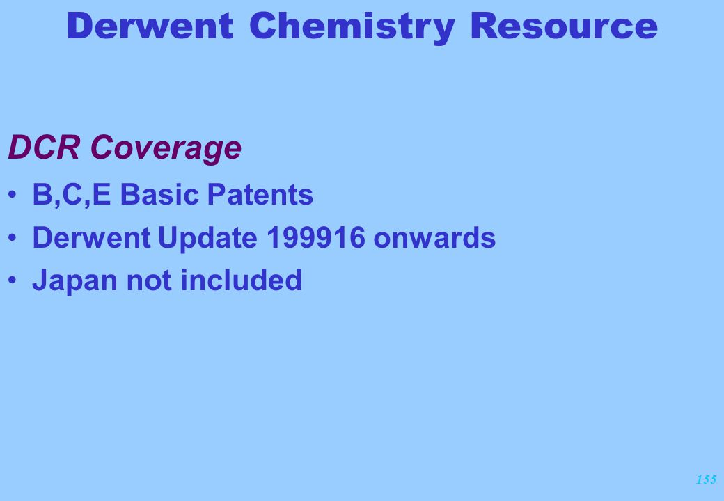155 DCR Coverage B,C,E Basic Patents Derwent Update 199916 onwards Japan not included Derwent Chemistry Resource