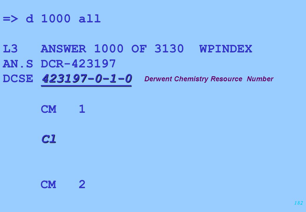 182 => d 1000 all L3 ANSWER 1000 OF 3130 WPINDEX AN.S DCR-423197 423197-0-1-0 DCSE 423197-0-1-0 CM 1 Cl CM 2 Derwent Chemistry Resource Number