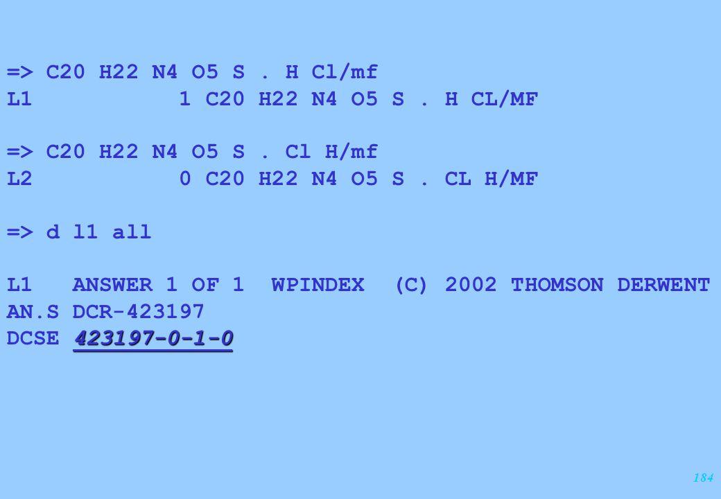 184 => C20 H22 N4 O5 S. H Cl/mf L1 1 C20 H22 N4 O5 S. H CL/MF => C20 H22 N4 O5 S. Cl H/mf L2 0 C20 H22 N4 O5 S. CL H/MF => d l1 all L1 ANSWER 1 OF 1 W