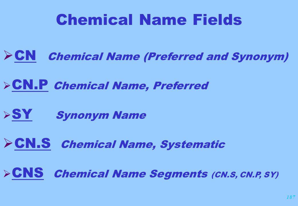 187 Chemical Name Fields  CN Chemical Name (Preferred and Synonym)  CN.P Chemical Name, Preferred  SY Synonym Name  CN.S Chemical Name, Systematic