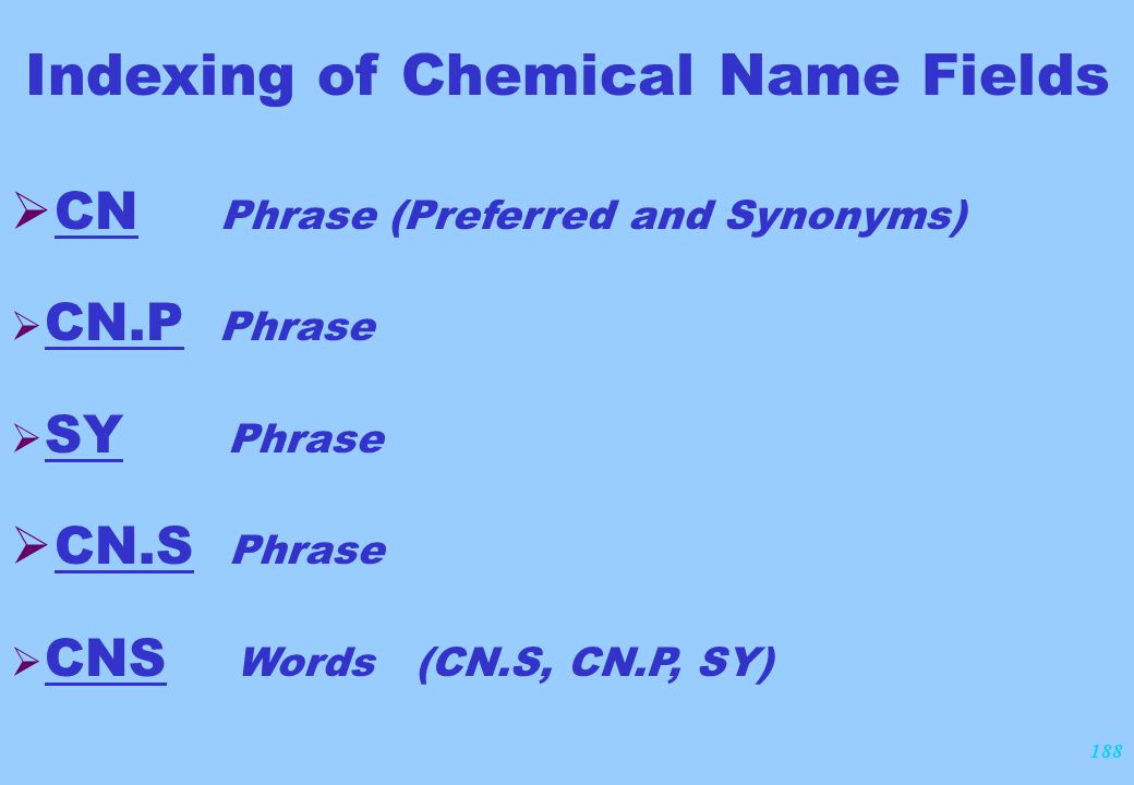 188 Indexing of Chemical Name Fields  CN Phrase (Preferred and Synonyms)  CN.P Phrase  SY Phrase  CN.S Phrase  CNS Words (CN.S, CN.P, SY)