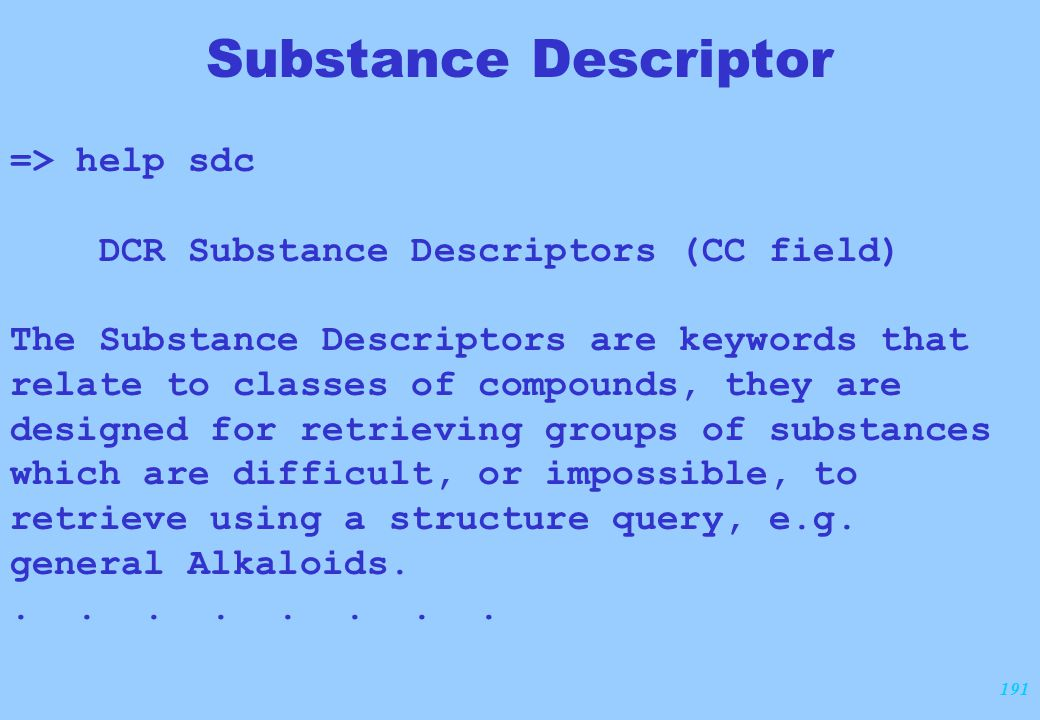 191 Substance Descriptor => help sdc DCR Substance Descriptors (CC field) The Substance Descriptors are keywords that relate to classes of compounds, they are designed for retrieving groups of substances which are difficult, or impossible, to retrieve using a structure query, e.g.