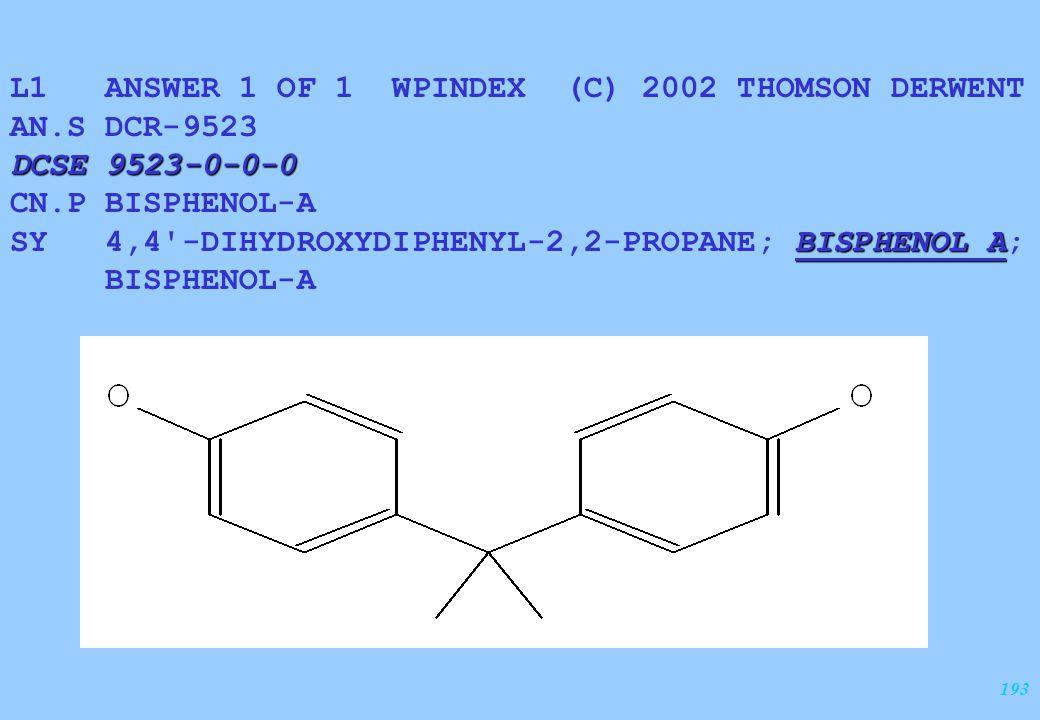 193 L1 ANSWER 1 OF 1 WPINDEX (C) 2002 THOMSON DERWENT AN.S DCR-9523 DCSE 9523-0-0-0 CN.P BISPHENOL-A BISPHENOL A SY 4,4'-DIHYDROXYDIPHENYL-2,2-PROPANE