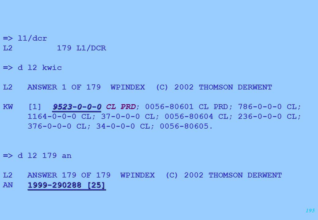 195 => l1/dcr L2 179 L1/DCR => d l2 kwic L2 ANSWER 1 OF 179 WPINDEX (C) 2002 THOMSON DERWENT 9523-0-0-0 KW [1] 9523-0-0-0 CL PRD; 0056-80601 CL PRD; 7
