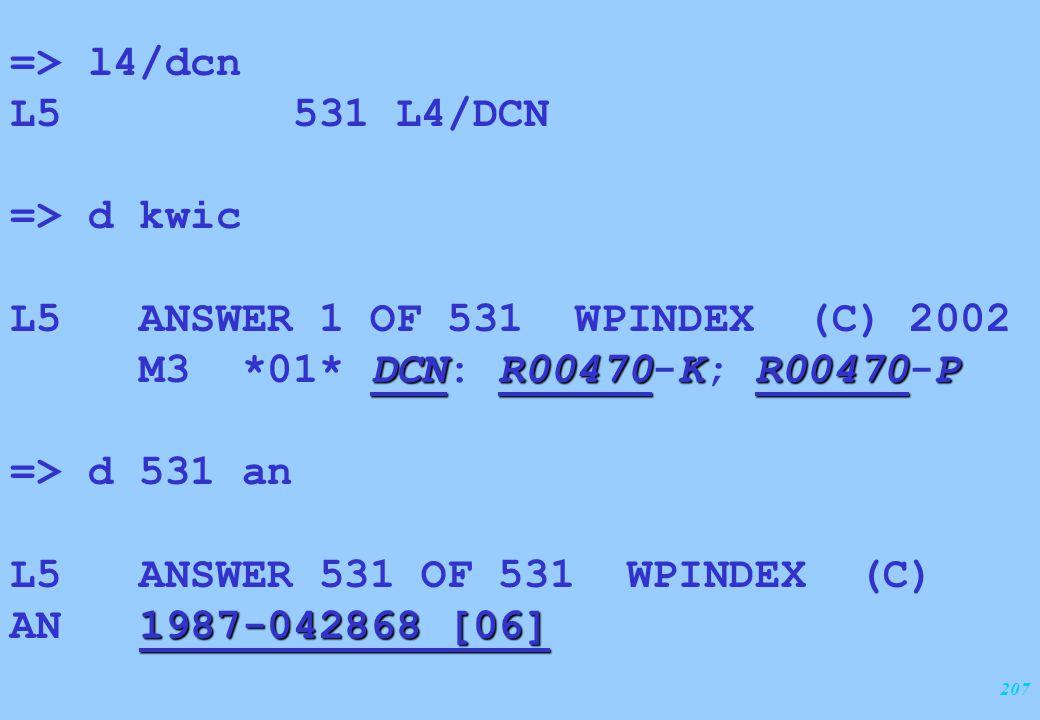 207 => l4/dcn L5 531 L4/DCN => d kwic L5 ANSWER 1 OF 531 WPINDEX (C) 2002 DCNR00470KR00470P M3 *01* DCN: R00470-K; R00470-P => d 531 an L5 ANSWER 531