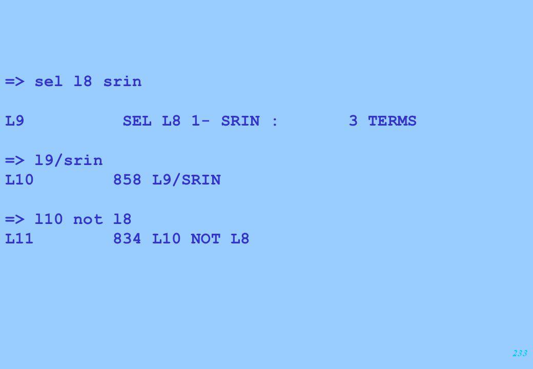 233 => sel l8 srin L9 SEL L8 1- SRIN : 3 TERMS => l9/srin L10 858 L9/SRIN => l10 not l8 L11 834 L10 NOT L8