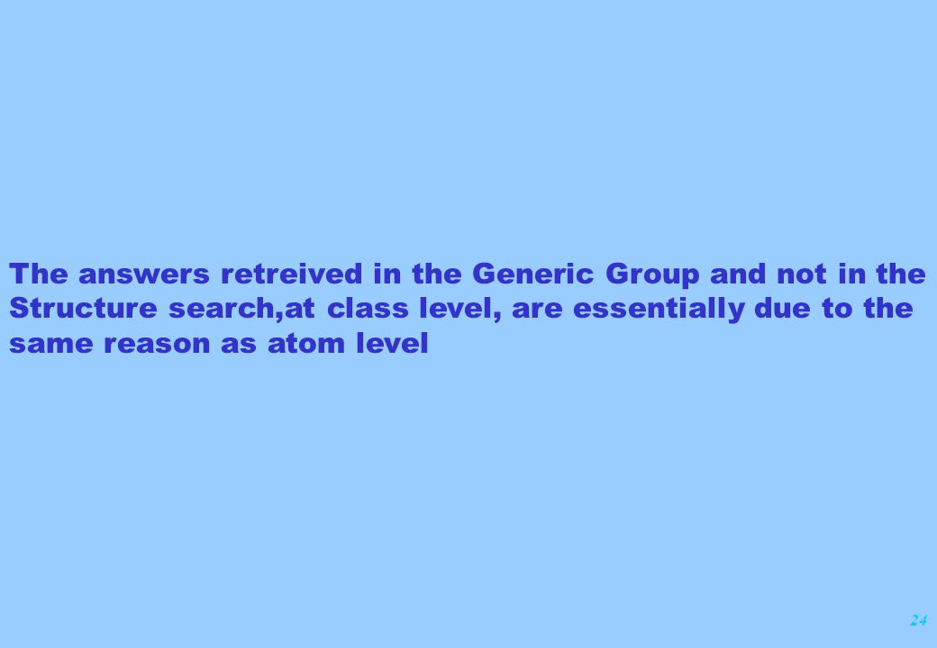 24 The answers retreived in the Generic Group and not in the Structure search,at class level, are essentially due to the same reason as atom level