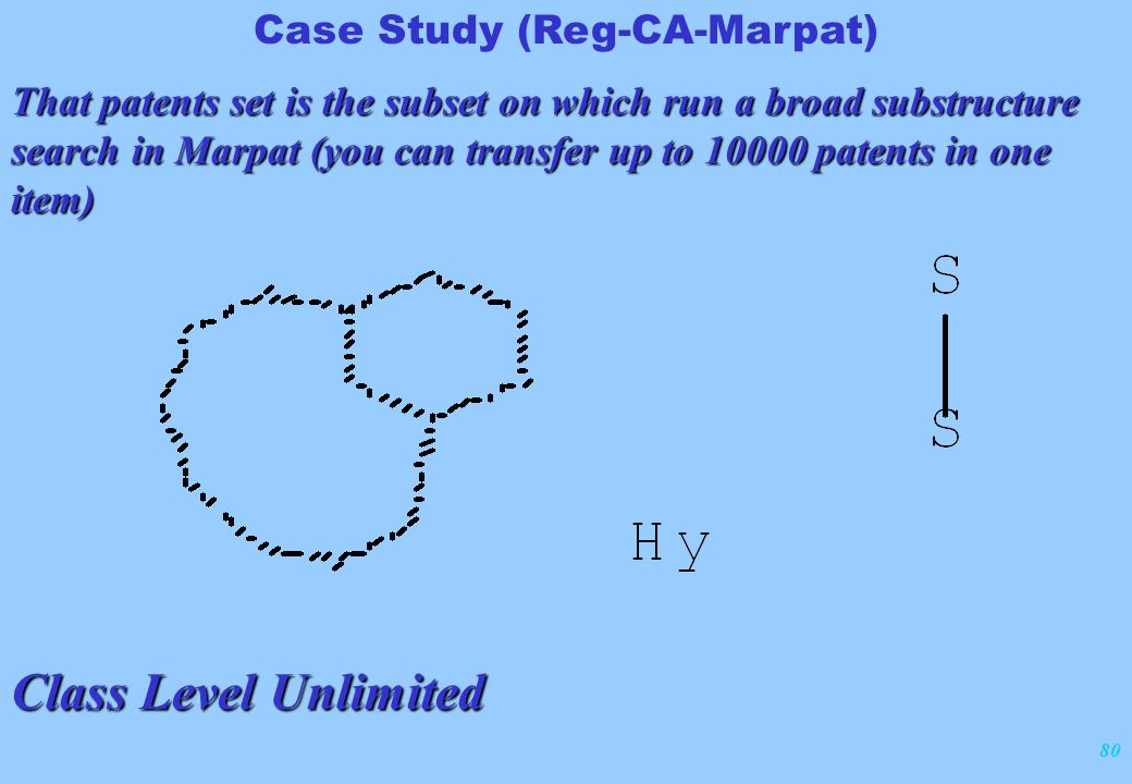 80 Case Study (Reg-CA-Marpat) That patents set is the subset on which run a broad substructure search in Marpat (you can transfer up to 10000 patents in one item) Class Level Unlimited