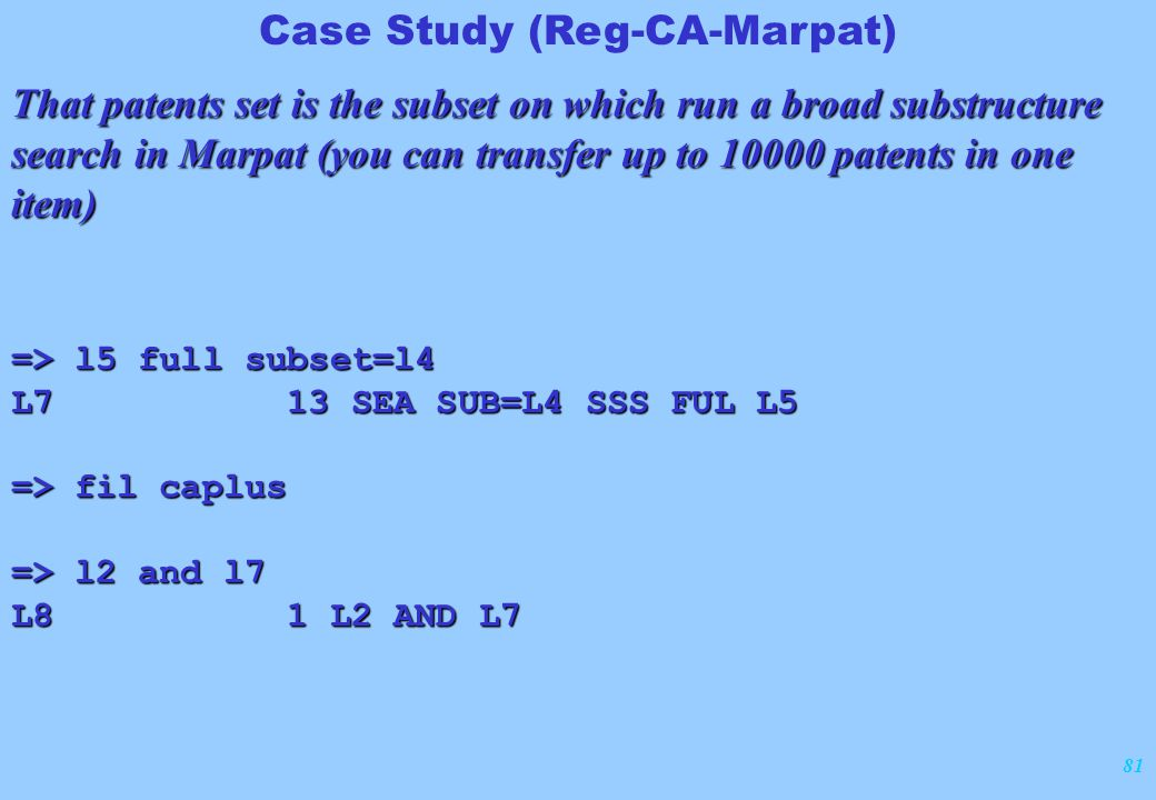81 Case Study (Reg-CA-Marpat) That patents set is the subset on which run a broad substructure search in Marpat (you can transfer up to 10000 patents in one item) => l5 full subset=l4 L7 13 SEA SUB=L4 SSS FUL L5 => fil caplus => l2 and l7 L8 1 L2 AND L7