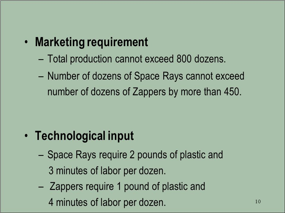 9 Galaxy Resource Allocation Resources are limited to –1200 pounds of special plastic available per week –40 hours of production time per week.