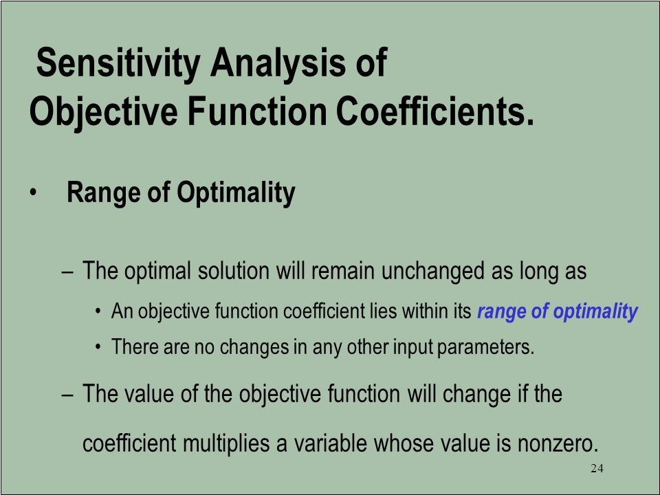 23 The Role of Sensitivity Analysis of the Optimal Solution Is the optimal solution sensitive to changes in input parameters.