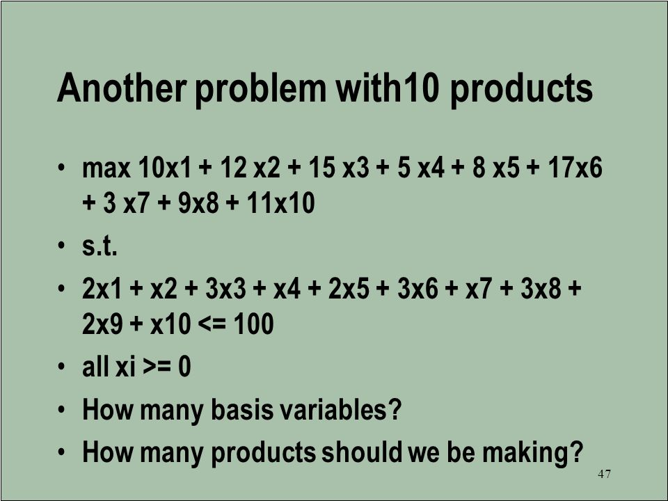 46 Basis and non-basis variables The basis variable values are free to take on values other than their lower bounds The non-basis variables are fixed at their lower bounds (0) THERE ARE ALWAYS AS MANY BASIS VARIABLES AS THERE ARE CONSTRAINTS, ALWAYS