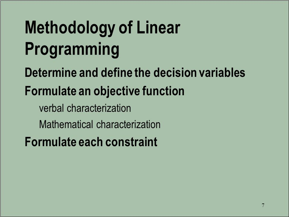 6 Assumptions of Linear Programming The decision variables are continuous or divisible, meaning that 3.333 eggs or 4.266 airplanes is an acceptable solution The parameters are known with certainty The objective function and constraints exhibit constant returns to scale (i.e., linearity) There are no interactions between decision variables