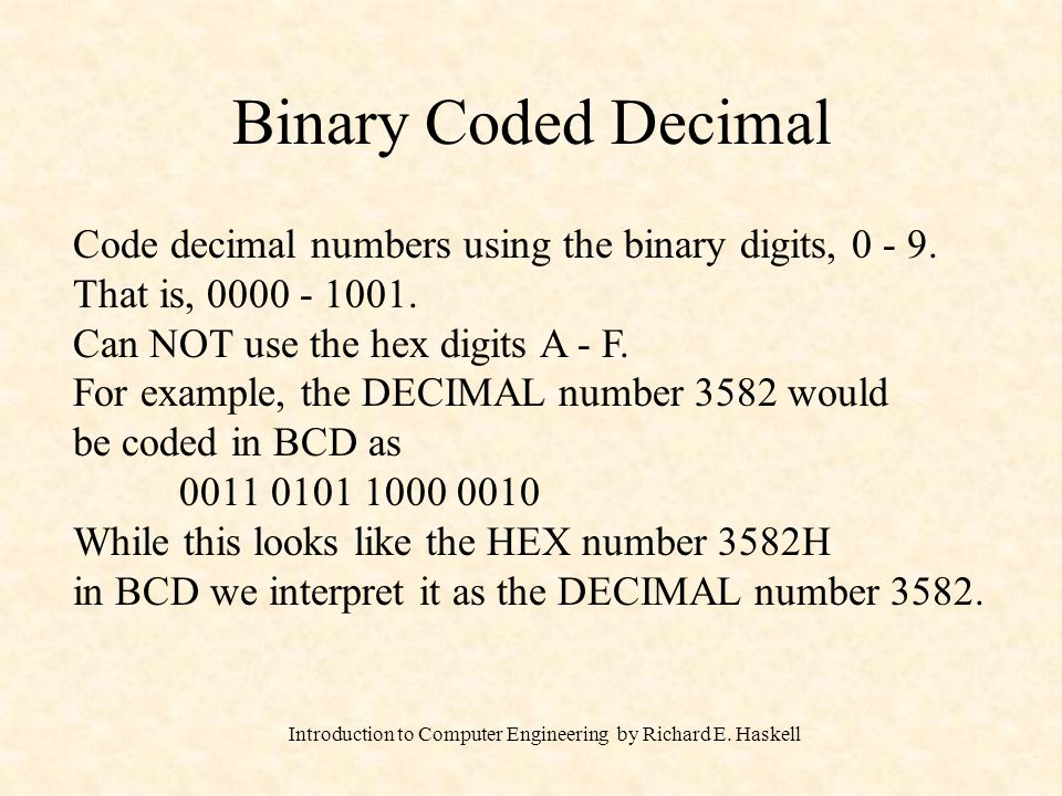 Introduction to Computer Engineering by Richard E. Haskell Binary Coded Decimal Code decimal numbers using the binary digits, 0 - 9. That is, 0000 - 1