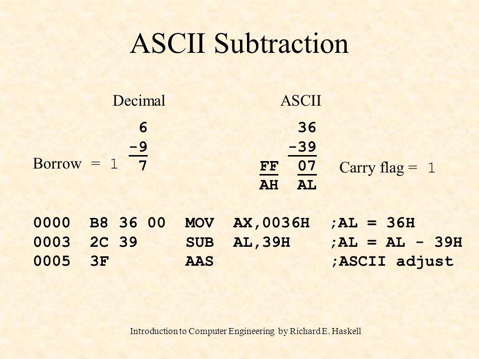 Introduction to Computer Engineering by Richard E. Haskell ASCII Subtraction DecimalASCII 6 -9 7 36 -39 FF 07 AH AL 0000 B8 36 00 MOV AX,0036H ;AL = 3