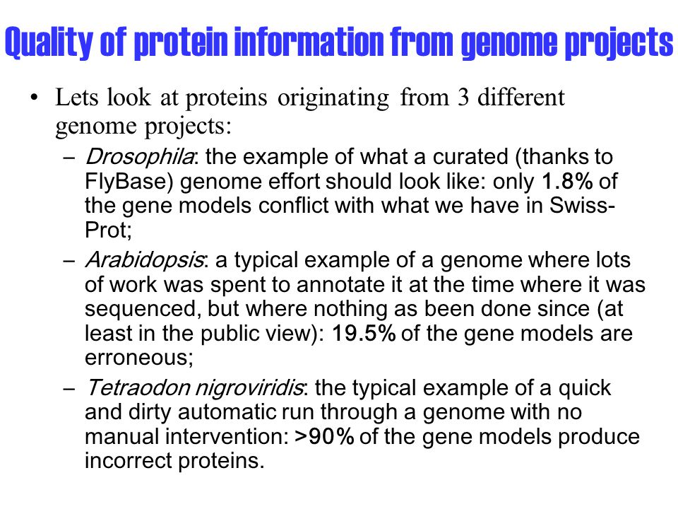 Quality of protein information from genome projects Lets look at proteins originating from 3 different genome projects: –Drosophila: the example of what a curated (thanks to FlyBase) genome effort should look like: only 1.8% of the gene models conflict with what we have in Swiss- Prot; –Arabidopsis: a typical example of a genome where lots of work was spent to annotate it at the time where it was sequenced, but where nothing as been done since (at least in the public view): 19.5% of the gene models are erroneous; –Tetraodon nigroviridis: the typical example of a quick and dirty automatic run through a genome with no manual intervention: >90% of the gene models produce incorrect proteins.